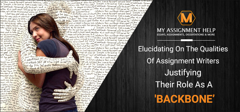 Elucidating On The Qualities Of Assignment Writers Justifying Their Role As A 'Backbone'