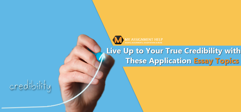 Live Up to Your True Credibility with These Application Essay Topics (1)