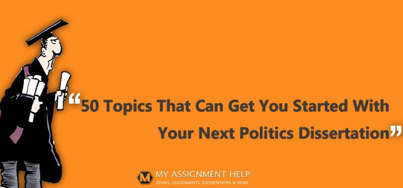 50 Topics That Can Get You Started With Your Next Politics Dissertation